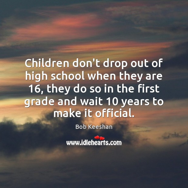 Image, Children don't drop out of high school when they are 16, they do