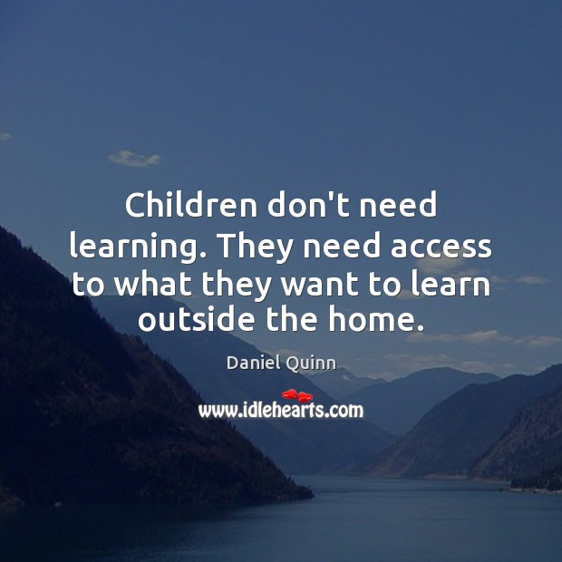 Daniel Quinn Picture Quote image saying: Children don't need learning. They need access to what they want to