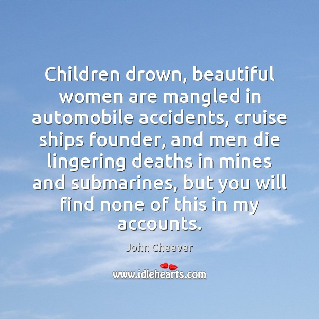 Children drown, beautiful women are mangled in automobile accidents, cruise ships founder, John Cheever Picture Quote