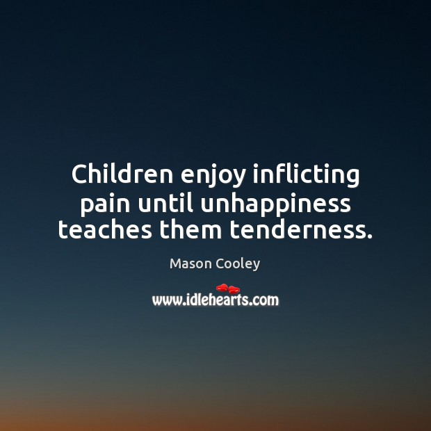Children enjoy inflicting pain until unhappiness teaches them tenderness. Image