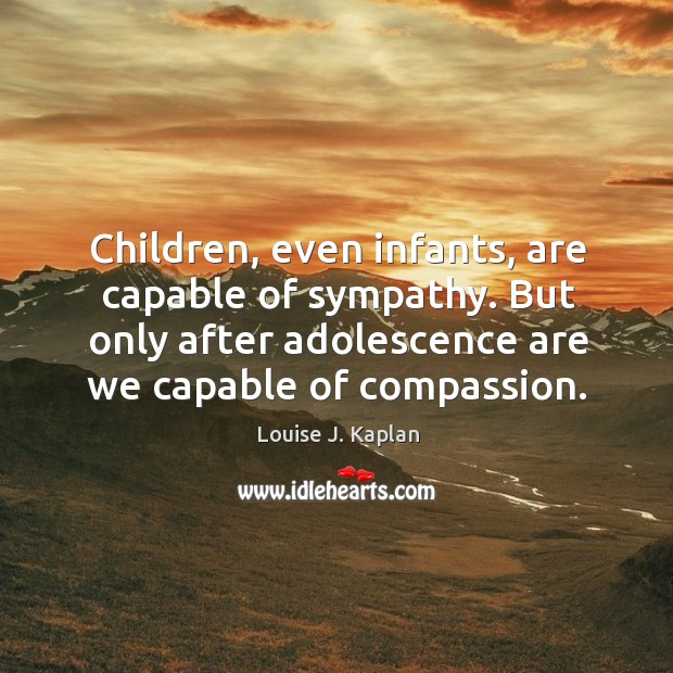 Children, even infants, are capable of sympathy. But only after adolescence are we capable of compassion. Louise J. Kaplan Picture Quote
