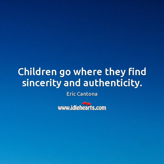 Children go where they find sincerity and authenticity. Eric Cantona Picture Quote