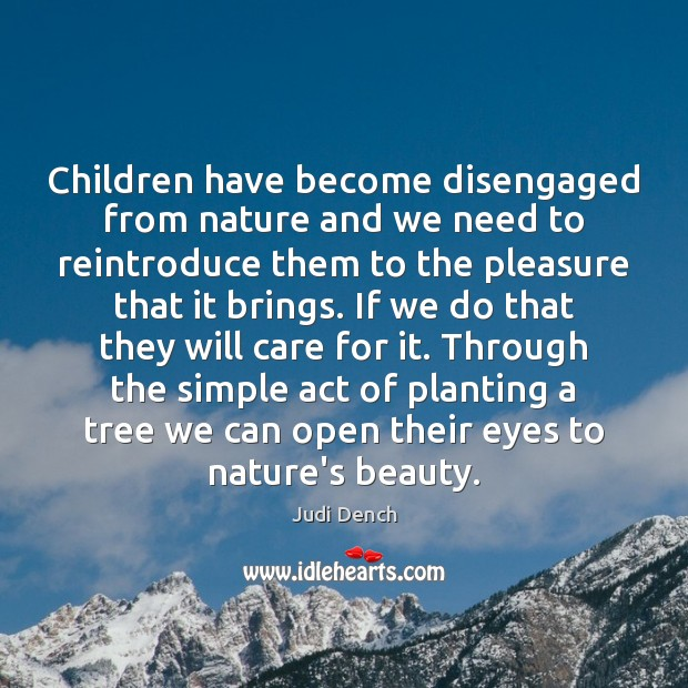 Children have become disengaged from nature and we need to reintroduce them Judi Dench Picture Quote