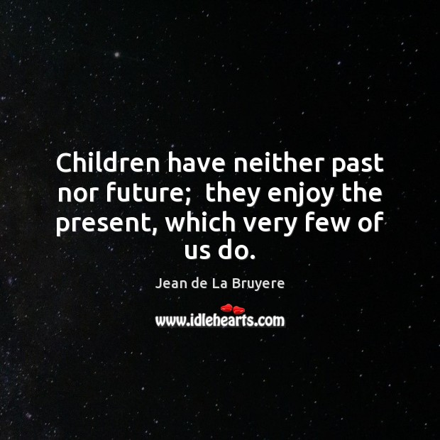 Children have neither past nor future;  they enjoy the present, which very few of us do. Image