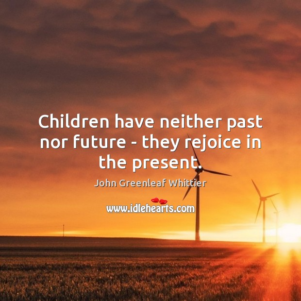 Children have neither past nor future – they rejoice in the present. Image