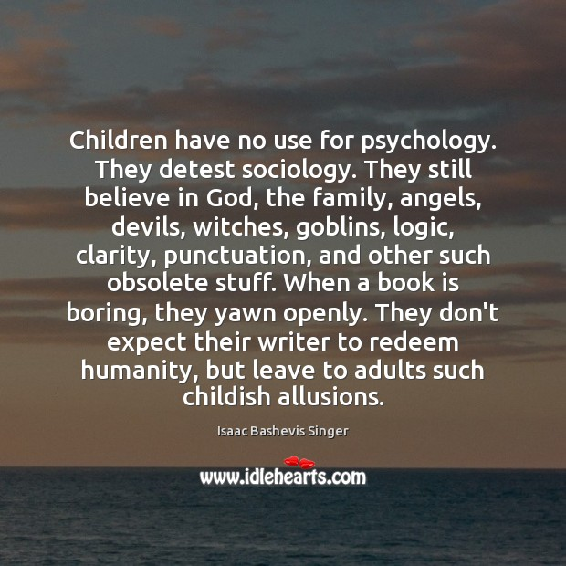 Image, Children have no use for psychology. They detest sociology. They still believe