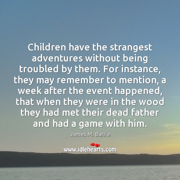 Children have the strangest adventures without being troubled by them. For instance, Image