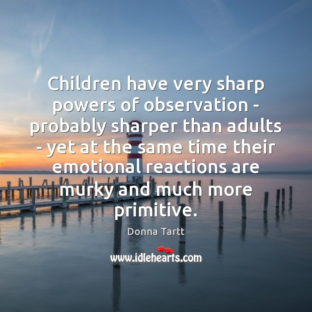 Children have very sharp powers of observation – probably sharper than adults Donna Tartt Picture Quote