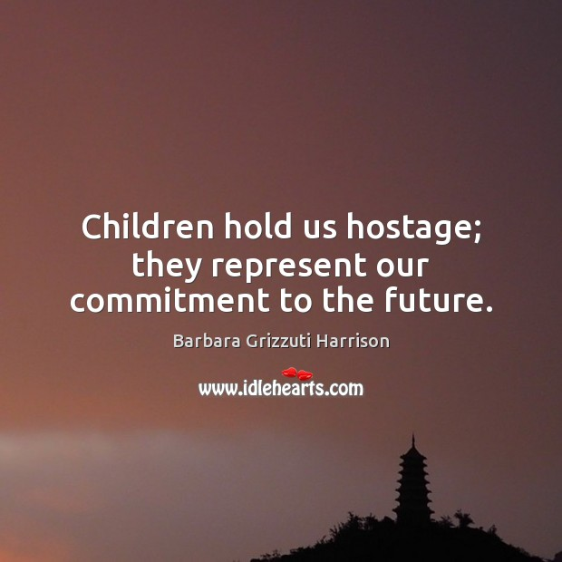 Image, Children hold us hostage; they represent our commitment to the future.