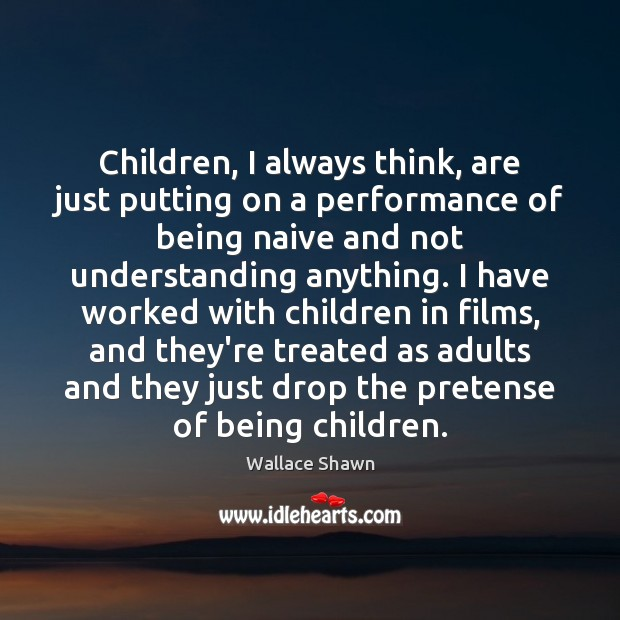 Children, I always think, are just putting on a performance of being Wallace Shawn Picture Quote