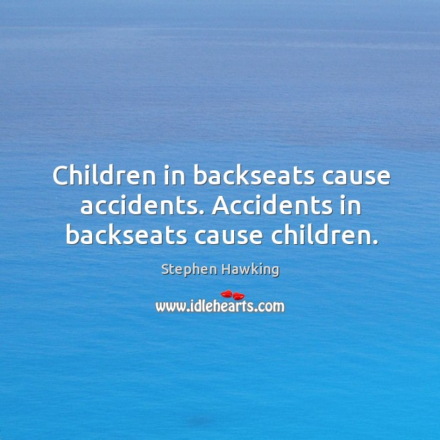 Children in backseats cause accidents. Accidents in backseats cause children. Image