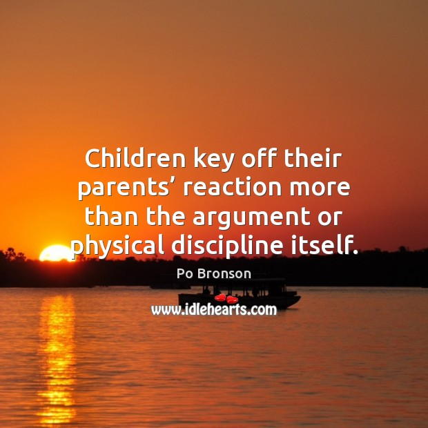 Children key off their parents' reaction more than the argument or physical Po Bronson Picture Quote