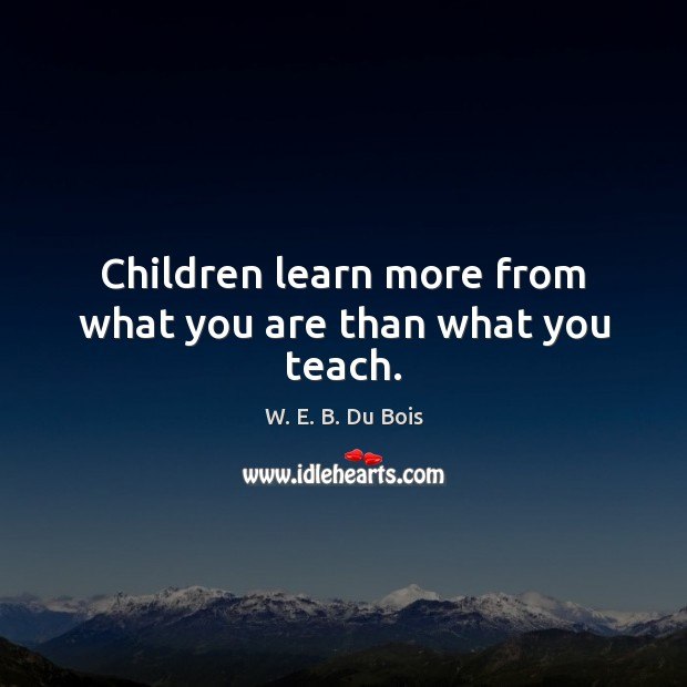 Children learn more from what you are than what you teach. W. E. B. Du Bois Picture Quote