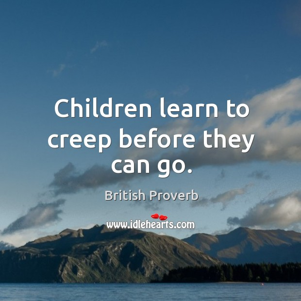 Children learn to creep before they can go. Image