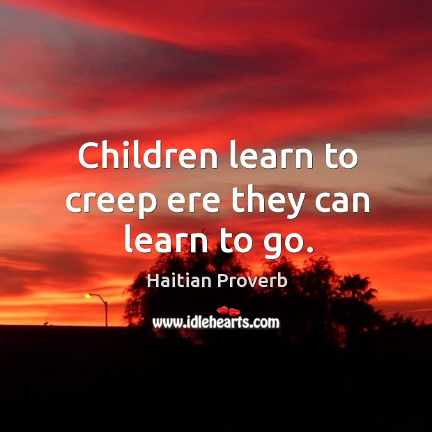 Children learn to creep ere they can learn to go. Haitian Proverbs Image