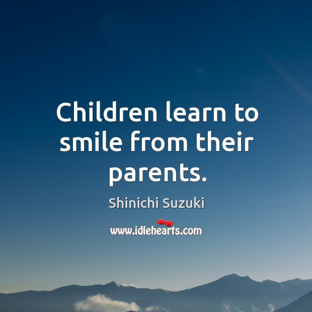 Children learn to smile from their parents. Shinichi Suzuki Picture Quote