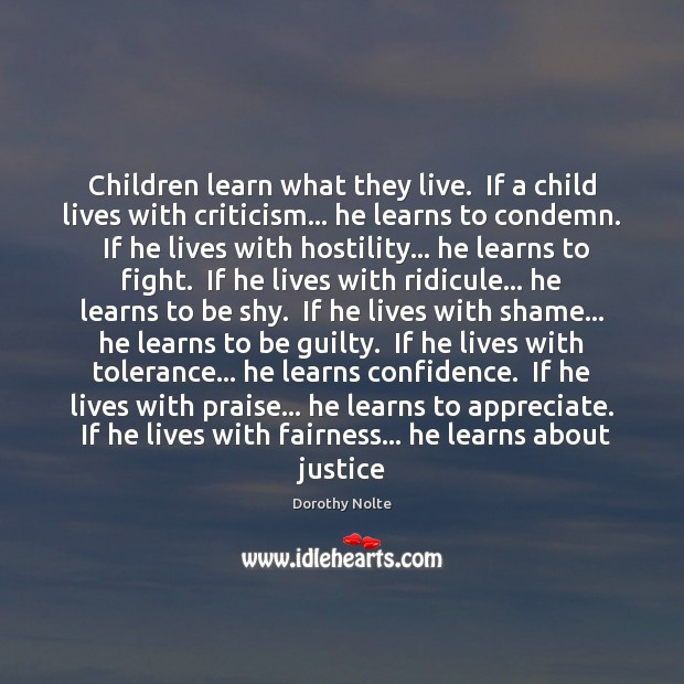 Children learn what they live.  If a child lives with criticism… he Image