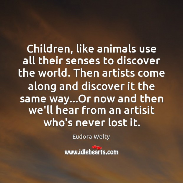 Children, like animals use all their senses to discover the world. Then Eudora Welty Picture Quote