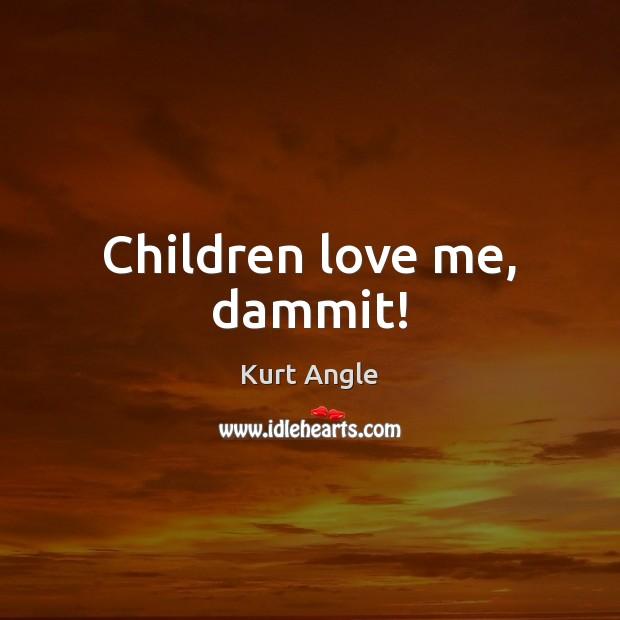 Children love me, dammit! Kurt Angle Picture Quote