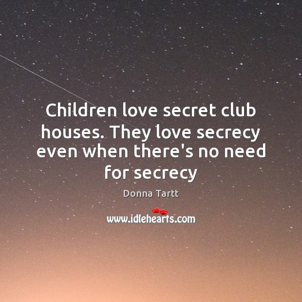 Children love secret club houses. They love secrecy even when there's no need for secrecy Donna Tartt Picture Quote