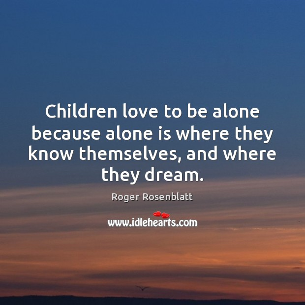 Image, Children love to be alone because alone is where they know themselves,