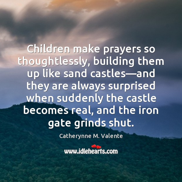Children make prayers so thoughtlessly, building them up like sand castles—and Catherynne M. Valente Picture Quote