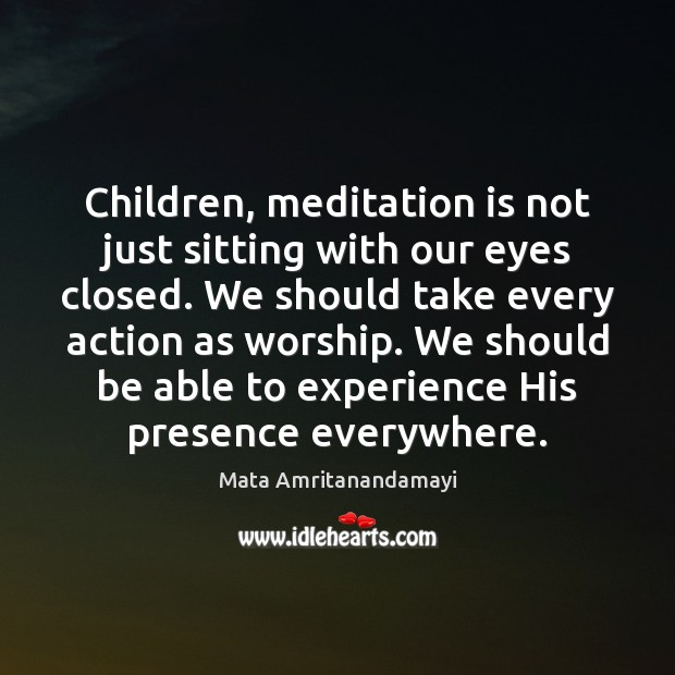 Children, meditation is not just sitting with our eyes closed. We should Mata Amritanandamayi Picture Quote