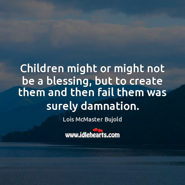 Children might or might not be a blessing, but to create them Lois McMaster Bujold Picture Quote