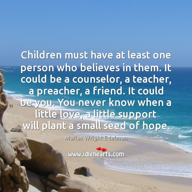Children must have at least one person who believes in them. It Be You Quotes Image