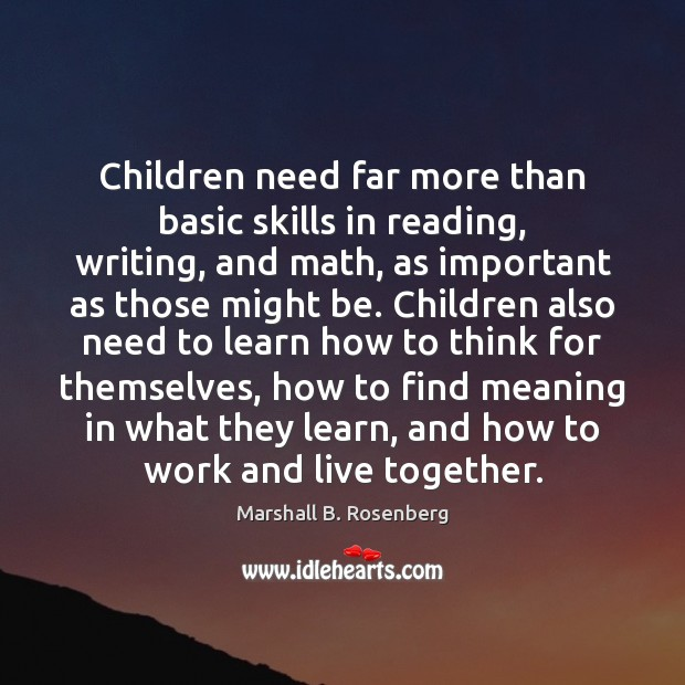 Children need far more than basic skills in reading, writing, and math, Marshall B. Rosenberg Picture Quote