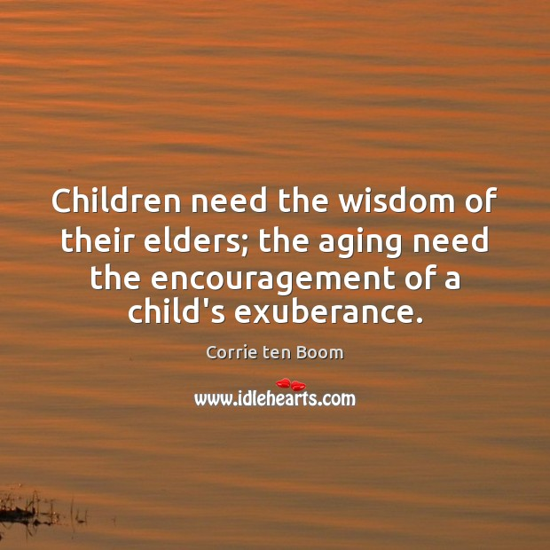 Children need the wisdom of their elders; the aging need the encouragement Corrie ten Boom Picture Quote