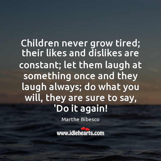 Children never grow tired; their likes and dislikes are constant; let them Image