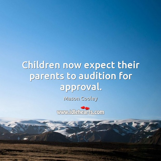 Children now expect their parents to audition for approval. Image