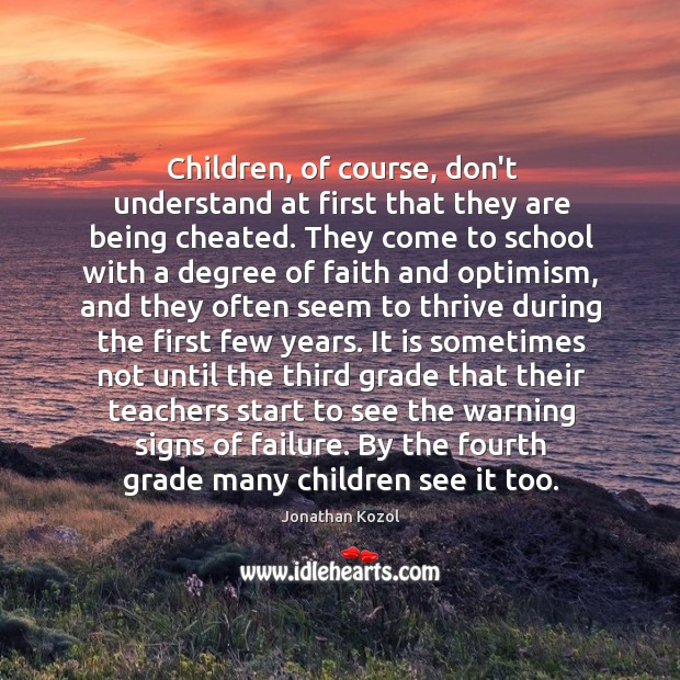 Children, of course, don't understand at first that they are being cheated. Jonathan Kozol Picture Quote