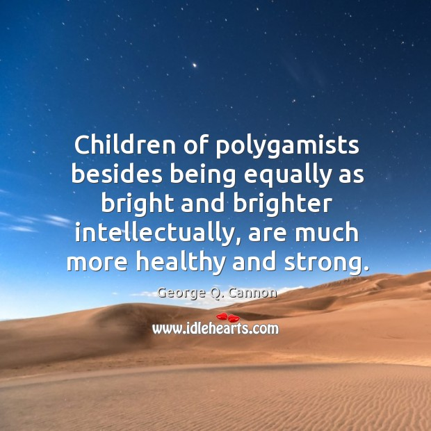Children of polygamists besides being equally as bright and brighter intellectually, are George Q. Cannon Picture Quote
