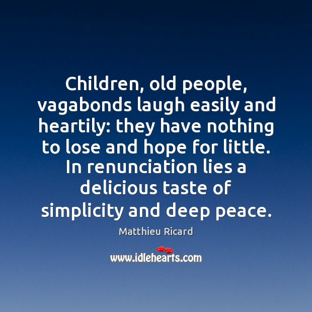 Children, old people, vagabonds laugh easily and heartily: they have nothing to Matthieu Ricard Picture Quote