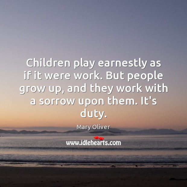 Children play earnestly as if it were work. But people grow up, Mary Oliver Picture Quote