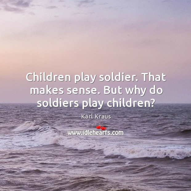 Image, Children play soldier. That makes sense. But why do soldiers play children?