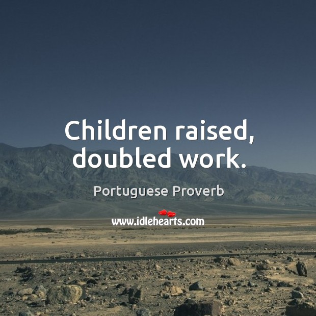 Children raised, doubled work. Portuguese Proverbs Image
