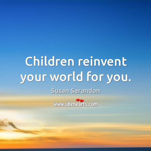 Children reinvent your world for you. Image