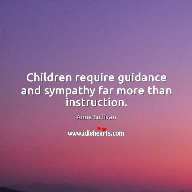 Image, Children require guidance and sympathy far more than instruction.