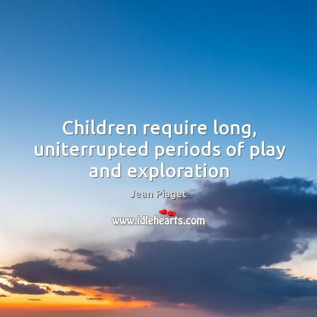 Children require long, uniterrupted periods of play and exploration Image