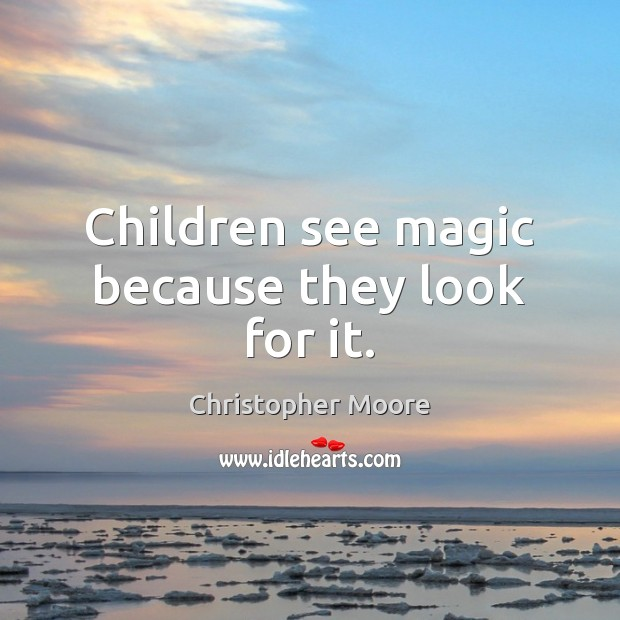 Children see magic because they look for it. Christopher Moore Picture Quote