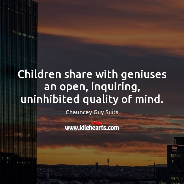 Children share with geniuses an open, inquiring, uninhibited quality of mind. Chauncey Guy Suits Picture Quote