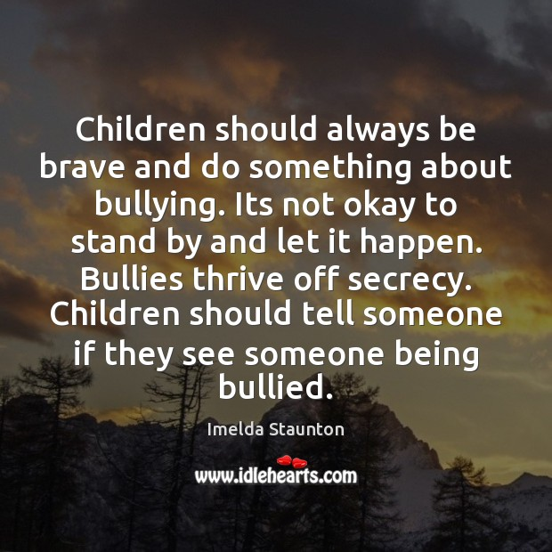 Children should always be brave and do something about bullying. Its not Image