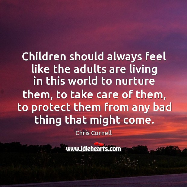 Children should always feel like the adults are living in this world Chris Cornell Picture Quote