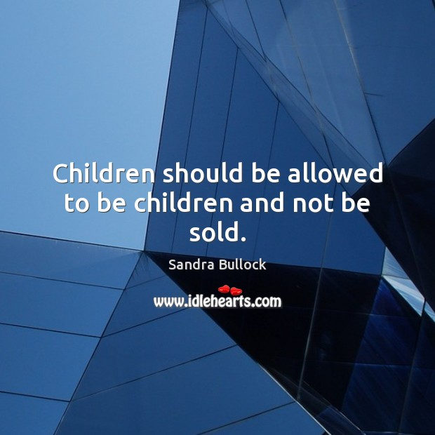Children should be allowed to be children and not be sold. Sandra Bullock Picture Quote