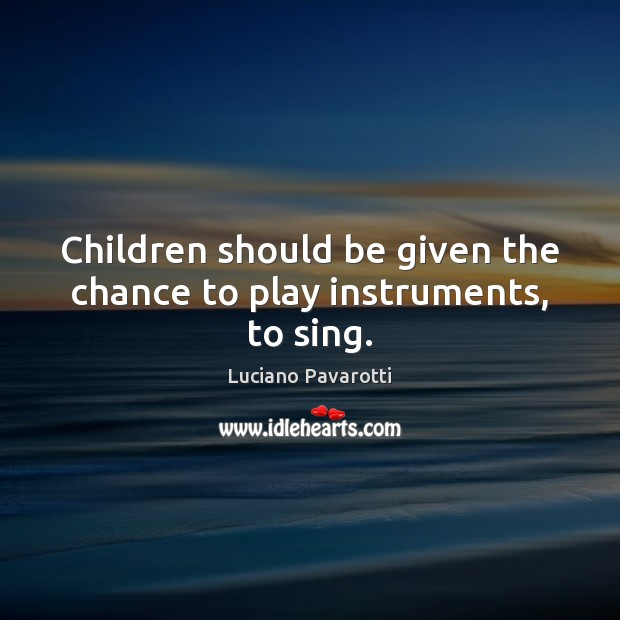 Children should be given the chance to play instruments, to sing. Luciano Pavarotti Picture Quote