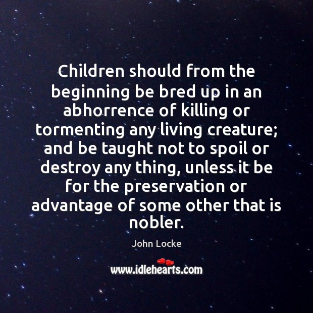 Children should from the beginning be bred up in an abhorrence of John Locke Picture Quote