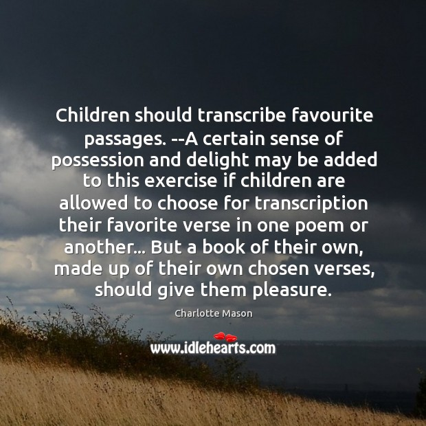 Children should transcribe favourite passages. –A certain sense of possession and delight Charlotte Mason Picture Quote